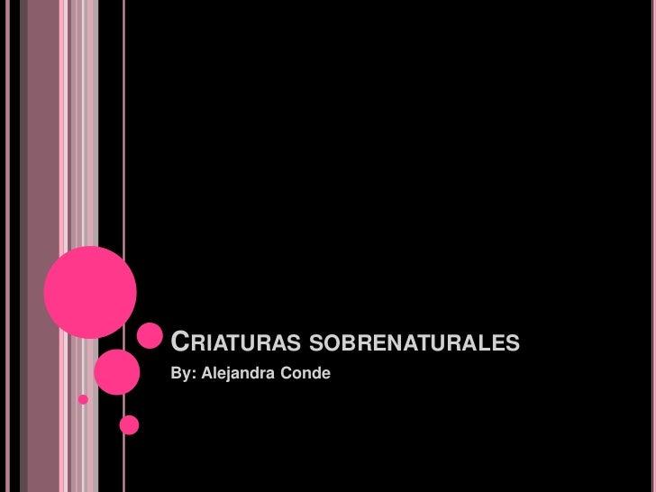 CRIATURAS SOBRENATURALESBy: Alejandra Conde