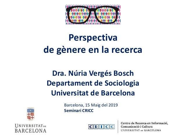 Perspectiva de gènere en la recerca Dra. Núria Vergés Bosch Departament de Sociologia Universitat de Barcelona Barcelona, ...