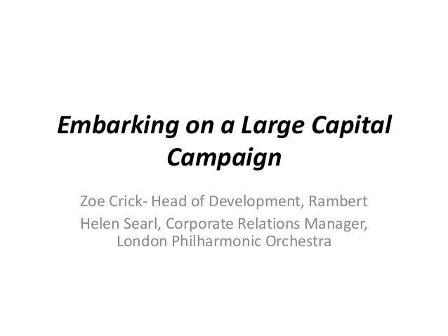 Embarking on a Large Capital        Campaign Zoe Crick- Head of Development, Rambert Helen Searl, Corporate Relations Mana...