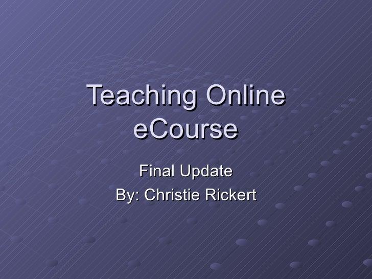 Teaching Online   eCourse     Final Update  By: Christie Rickert