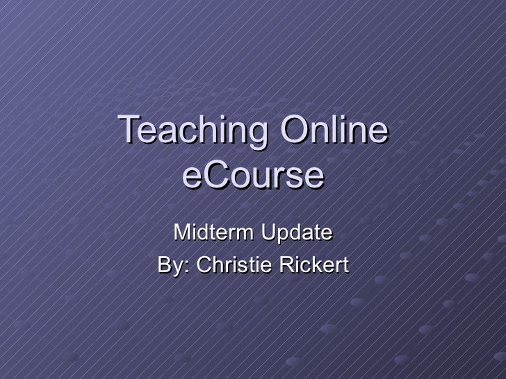 Teaching Online   eCourse   Midterm Update  By: Christie Rickert