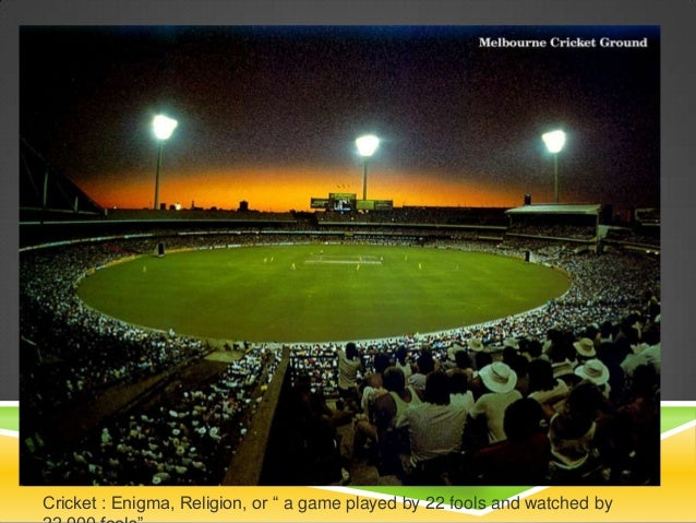 """Cricket : Enigma, Religion, or """" a game played by 22 fools and watched by"""