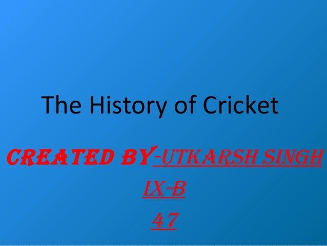 The History of Cricket CREATED BY-UTKARSH SINGH IX-B 47