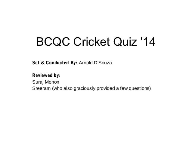 BCQC Cricket Quiz '14 Set & Conducted By: Arnold D'Souza Reviewed by: Suraj Menon Sreeram (who also graciously provided a ...