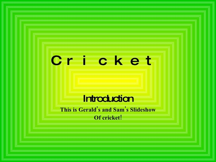 Cricket   Introduction This is Gerald's and Sam's Slideshow Of cricket!