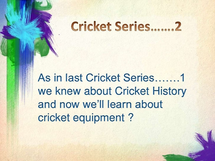 Cricket Series…….2<br />As in last Cricket Series…….1 we knew about Cricket History and now we'll learn about cricket equi...