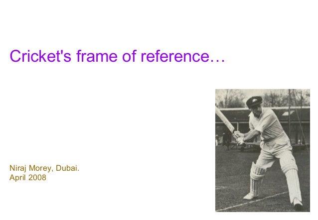 Crickets frame of reference…Niraj Morey, Dubai.April 2008