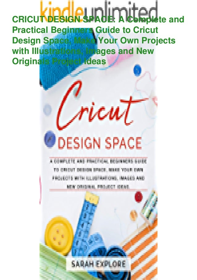 CRICUT DESIGN SPACE: A Complete and Practical Beginners Guide to Cricut Design Space, Make Your Own Projects with Illustra...