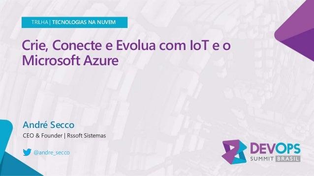 Crie, Conecte e Evolua com IoT e o Microsoft Azure André Secco TRILHA | TECNOLOGIAS NA NUVEM @andre_secco