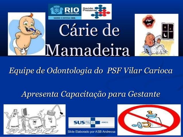 Cárie de Mamadeira Equipe de Odontologia do PSF Vilar Carioca Apresenta Capacitação para Gestante  Slide Elaborado por ASB...