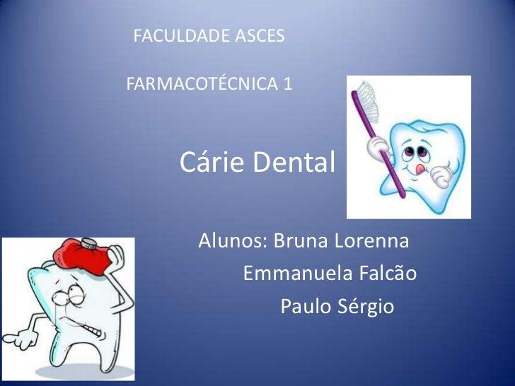 FACULDADE ASCESFARMACOTÉCNICA 1     Cárie Dental      Alunos: Bruna Lorenna          Emmanuela Falcão               Paulo ...