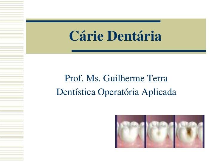 Cárie Dentária Prof. Ms. Guilherme TerraDentística Operatória Aplicada