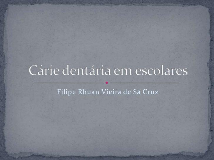 Filipe Rhuan Vieira de Sá Cruz<br />Cárie dentária em escolares<br />