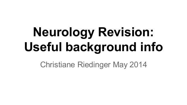Neurology Revision: Useful background info Christiane Riedinger May 2014