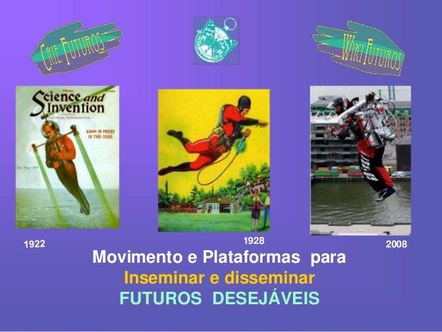 Movimento e Plataformas para Inseminar e disseminar FUTUROS DESEJÁVEIS 1928 2008