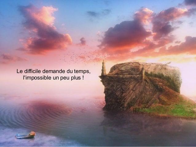 Le difficile demande du temps, l'impossible un peu plus !