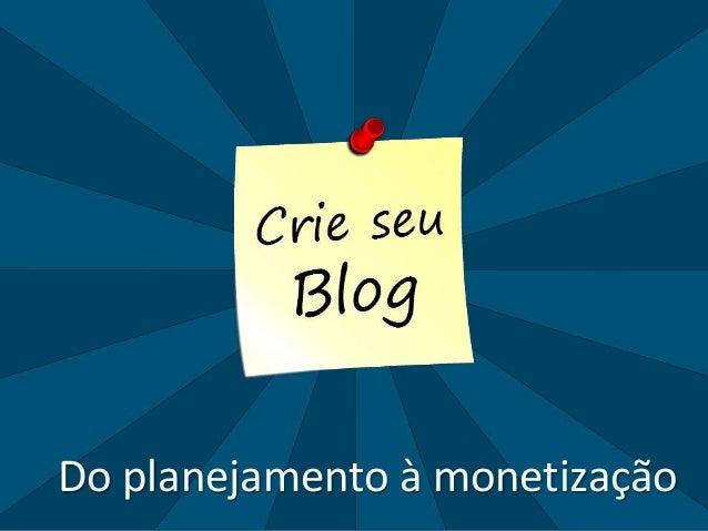 www.crieseublog.com.brDo planejamento à monetização