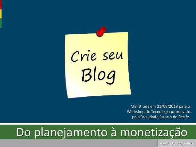 www.crieseublog.com.br Do planejamento à monetização Ministrada em 21/08/2013 para o Workshop de Tecnologia promovido pela...