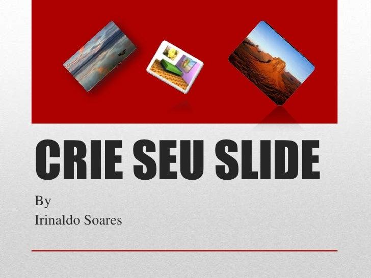 CRIE SEU SLIDEByIrinaldo Soares