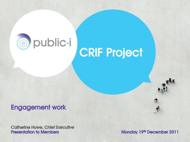 CRIF ProjectEngagement workCatherine Howe, Chief ExecutivePresentation to Members                  Monday 19th December 2011