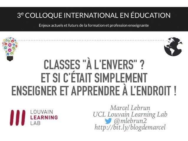 """CLASSES """"À L'ENVERS"""" ? ET SI C'ÉTAIT SIMPLEMENT ENSEIGNER ET APPRENDRE À L'ENDROIT ! Marcel Lebrun UCL Louvain Learning La..."""