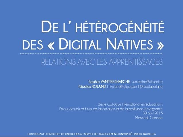 DE L' HÉTÉROGÉNÉITÉ DES « DIGITAL NATIVES » RELATIONS AVEC LES APPRENTISSAGES Sophie VANMEERHAEGHE | svmeerha@ulb.ac.be Ni...