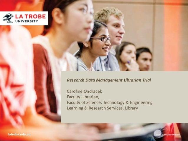 Research Data Management Librarian Trial Title of presentation Name of presenter Caroline Ondracek Title of presenter Facu...