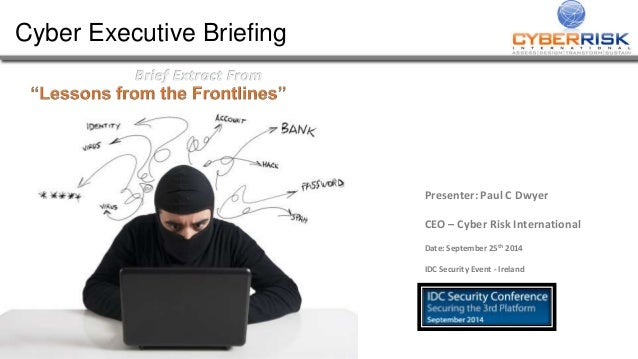 Cyber Executive Briefing  Presenter: Paul C Dwyer  CEO – Cyber Risk International  Date: September 25th 2014  IDC Security...