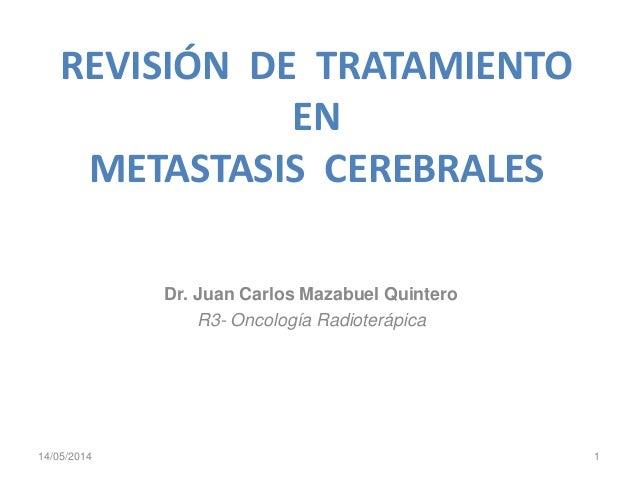 REVISIÓN DE TRATAMIENTO EN METASTASIS CEREBRALES Dr. Juan Carlos Mazabuel Quintero R3- Oncología Radioterápica 14/05/2014 1