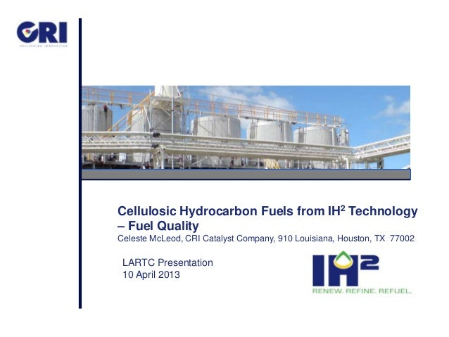Cellulosic Hydrocarbon Fuels from IH2 Technology – Fuel Quality Celeste McLeod, CRI Catalyst Company, 910 Louisiana, Houst...