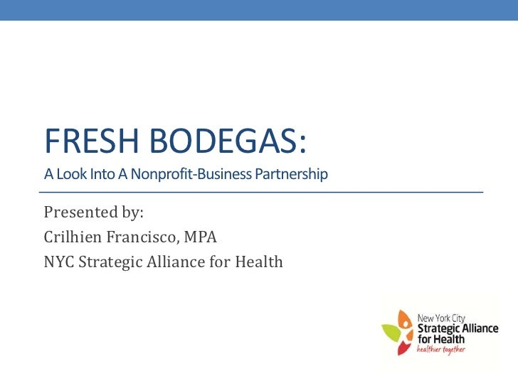 FRESH BODEGAS:A Look Into A Nonprofit-Business PartnershipPresented by:Crilhien Francisco, MPANYC Strategic Alliance for H...