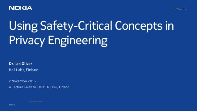 1 © Nokia 2016 Using Safety-Critical Concepts in Privacy Engineering Public Dr. Ian Oliver Bell Labs, Finland 2 November 2...
