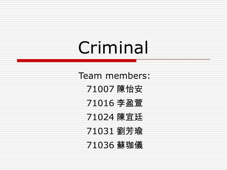 Criminal Team members: 71007 陳怡安 71016 李盈萱 71024 陳宜廷 71031 劉芳瑜 71036 蘇珈儀