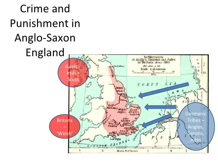 Crime and Punishment in Anglo-Saxon England Britons – 'Welsh' Germanic Tribes – Angles, Saxons, Jutes Gaels -  Irish + Scots