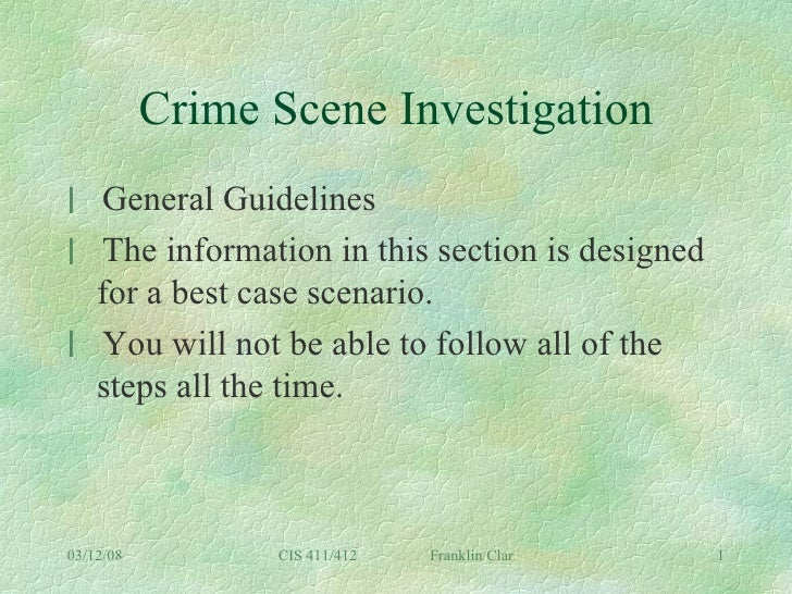 Crime Scene Investigation <ul><li>General Guidelines </li></ul><ul><li>The information in this section is designed for a b...