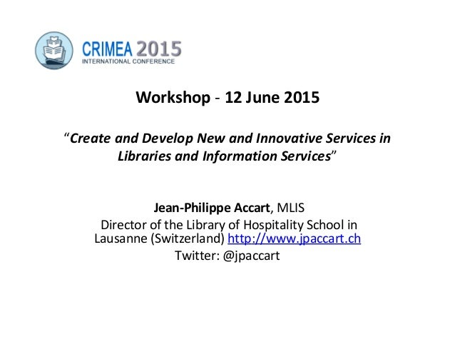 "Workshop - 12 June 2015 ""Create and Develop New and Innovative Services in Libraries and Information Services"" Jean-Philip..."