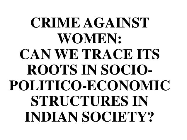 CRIME AGAINST      WOMEN: CAN WE TRACE ITS  ROOTS IN SOCIO-POLITICO-ECONOMIC   STRUCTURES IN  INDIAN SOCIETY?