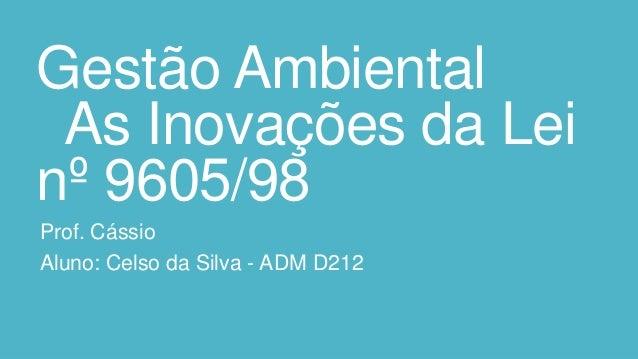 Gestão Ambiental As Inovações da Lei nº 9605/98 Prof. Cássio Aluno: Celso da Silva - ADM D212