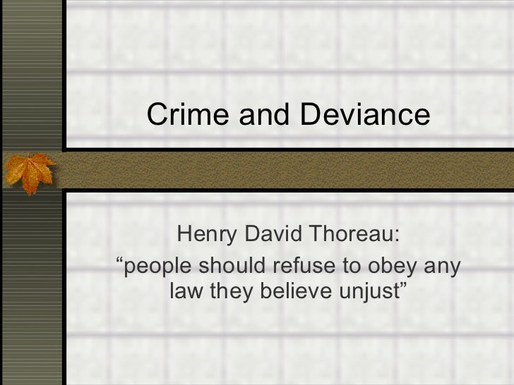 "Crime and Deviance Henry David Thoreau: "" people should refuse to obey any law they believe unjust"""