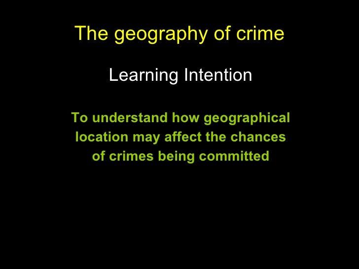 The geography of crime <ul><li>Learning Intention </li></ul><ul><li>To understand how geographical </li></ul><ul><li>locat...