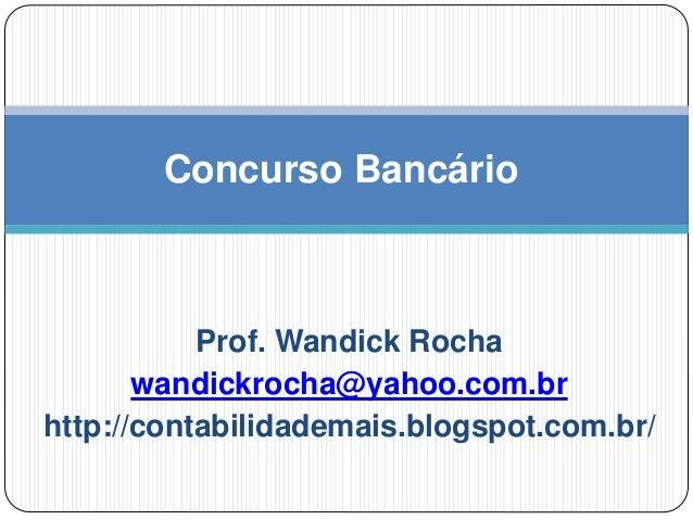 Prof. Wandick Rocha wandickrocha@yahoo.com.br http://contabilidademais.blogspot.com.br/ Concurso Bancário