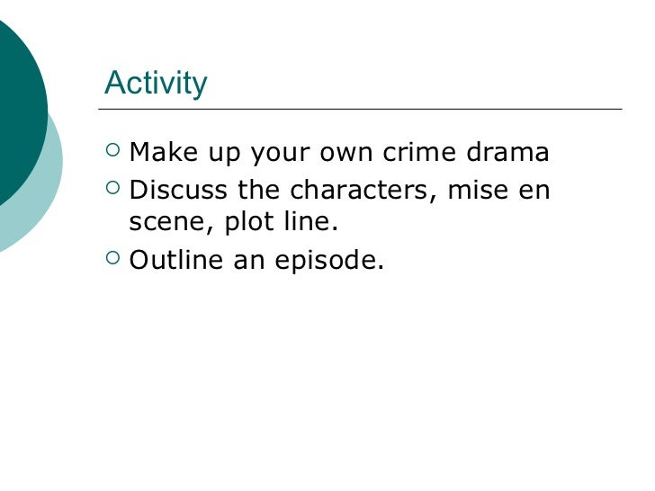 Activity <ul><li>Make up your own crime drama </li></ul><ul><li>Discuss the characters, mise en scene, plot line. </li></u...