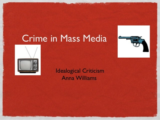 Crime in Mass Media       Idealogical Criticism         Anna Williams