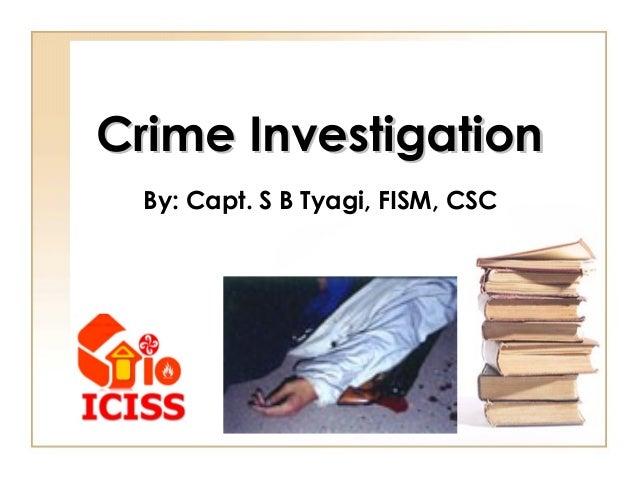 Crime InvestigationCrime Investigation By: Capt. S B Tyagi, FISM, CSC