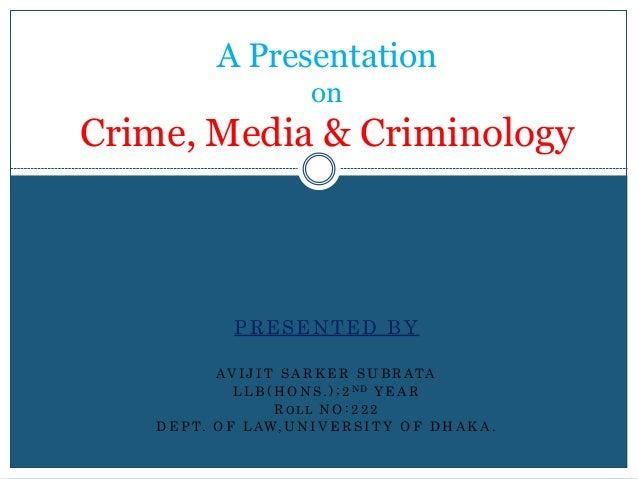 A Presentation on Crime, Media & Criminology PRESENTED BY AV I J I T S A R K E R S U B R ATA L L B ( H O N S . ) ; 2 N D Y...