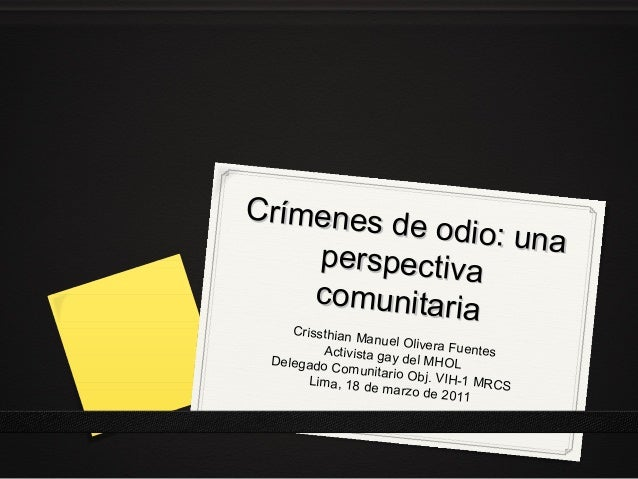 Crímenes d e odio: una perspectiva comunitaria Crissthian M anuel Olive ra Fuentes Activista ga y del MHOL Delegado C omun...