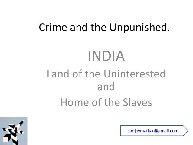 Crime and the Unpunished. INDIA Land of the Uninterested and Home of the Slaves sanjaymatkar@gmail.com