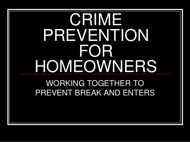 CRIME PREVENTION FOR HOMEOWNERS WORKING TOGETHER TO PREVENT BREAK AND ENTERS