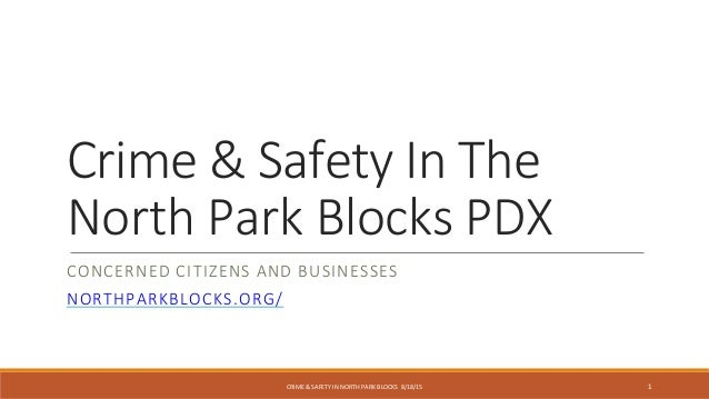 CRIME & SAFETY IN NORTH PARK BLOCKS 8/18/15 Crime & Safety In The North Park Blocks PDX CONCERNED CITIZENS AND BUSINESSES ...