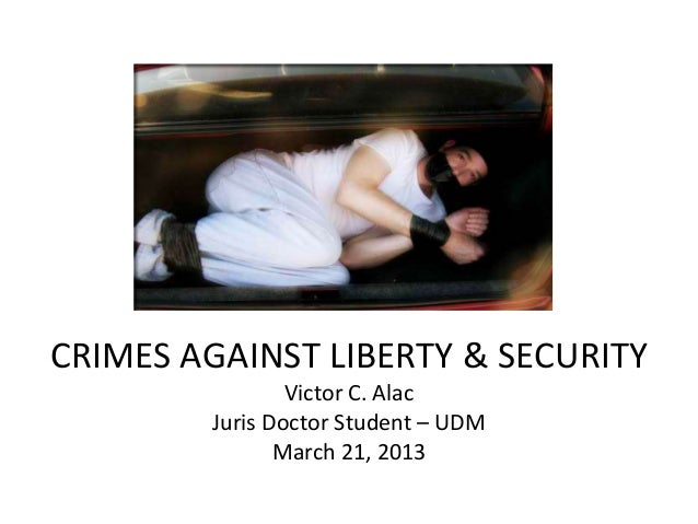 CRIMES AGAINST LIBERTY & SECURITY                Victor C. Alac        Juris Doctor Student – UDM               March 21, ...